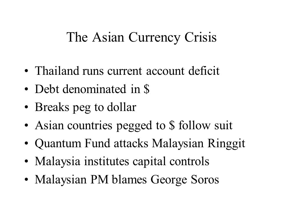 The Asian Currency Crisis Thailand runs current account deficit Debt denominated in $ Breaks peg to dollar Asian countries pegged to $ follow suit Quantum Fund attacks Malaysian Ringgit Malaysia institutes capital controls Malaysian PM blames George Soros