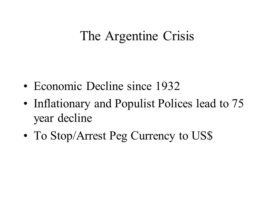 The Argentine Crisis Economic Decline since 1932 Inflationary and Populist Polices lead to 75 year decline To Stop/Arrest Peg Currency to US$