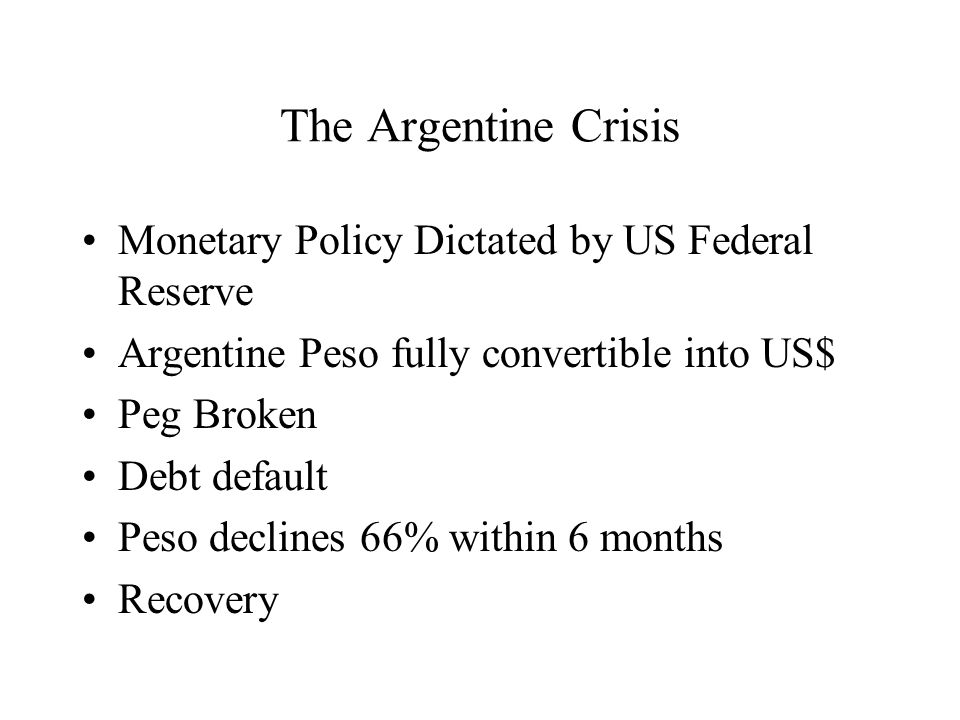 The Argentine Crisis Monetary Policy Dictated by US Federal Reserve Argentine Peso fully convertible into US$ Peg Broken Debt default Peso declines 66% within 6 months Recovery