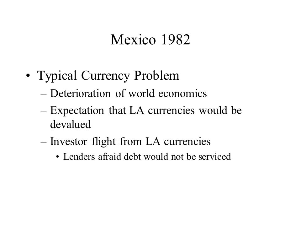 Mexico 1982 Typical Currency Problem –Deterioration of world economics –Expectation that LA currencies would be devalued –Investor flight from LA currencies Lenders afraid debt would not be serviced