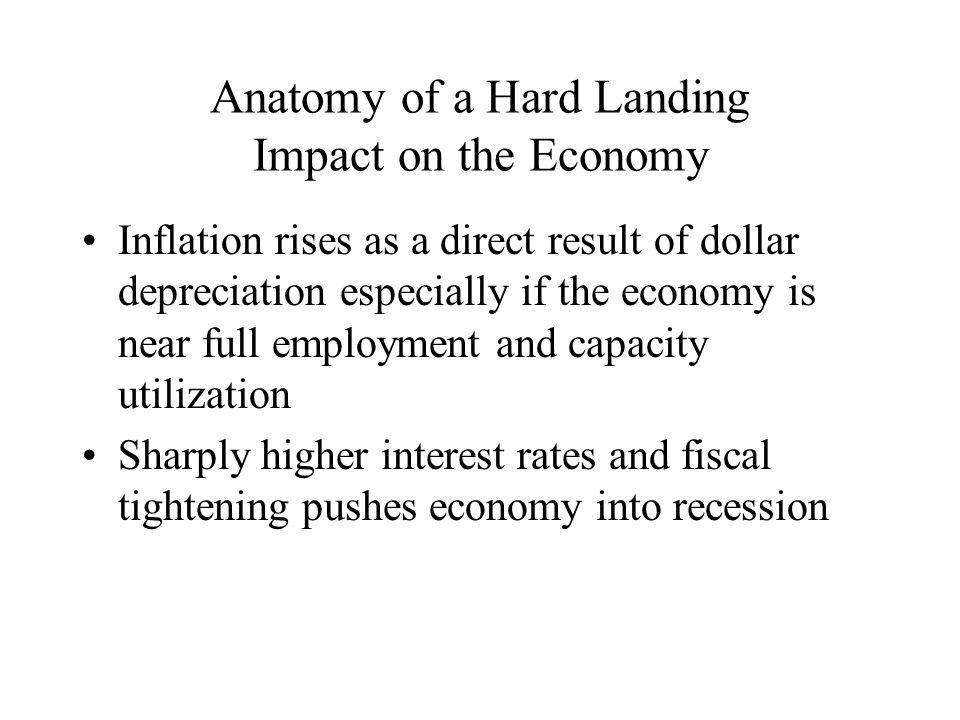 Anatomy of a Hard Landing Impact on the Economy Inflation rises as a direct result of dollar depreciation especially if the economy is near full employment and capacity utilization Sharply higher interest rates and fiscal tightening pushes economy into recession