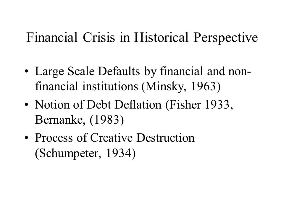 Financial Crisis in Historical Perspective Large Scale Defaults by financial and non- financial institutions (Minsky, 1963) Notion of Debt Deflation (Fisher 1933, Bernanke, (1983) Process of Creative Destruction (Schumpeter, 1934)