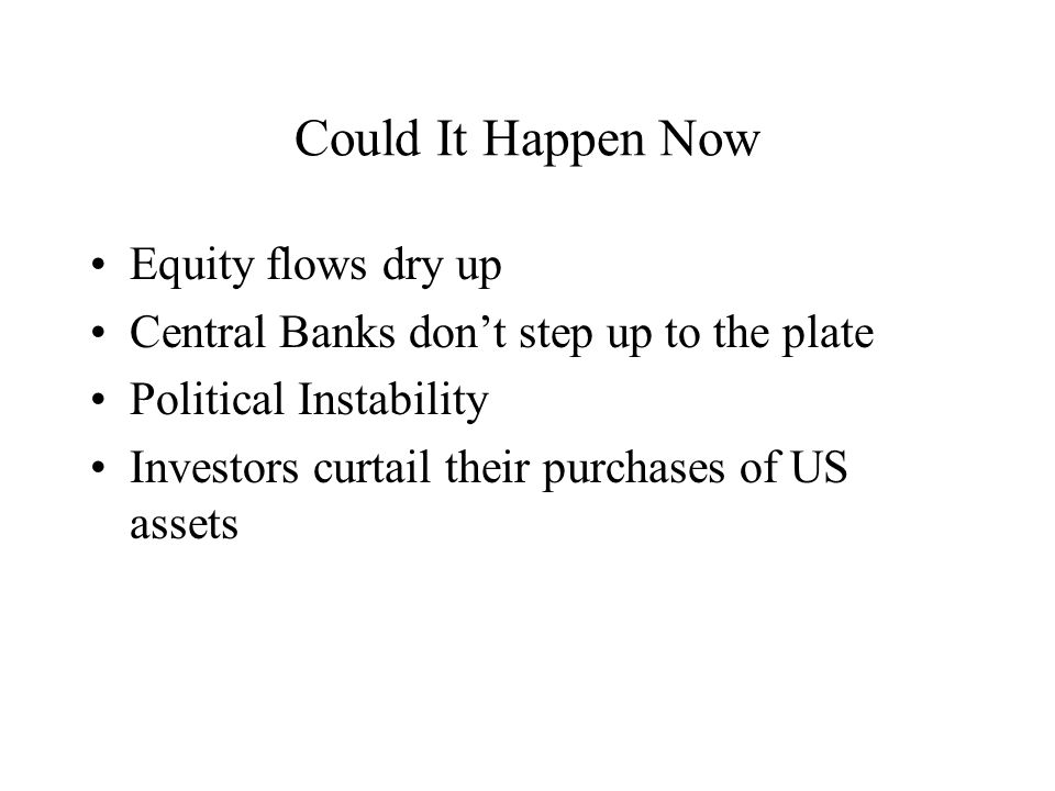 Could It Happen Now Equity flows dry up Central Banks dont step up to the plate Political Instability Investors curtail their purchases of US assets