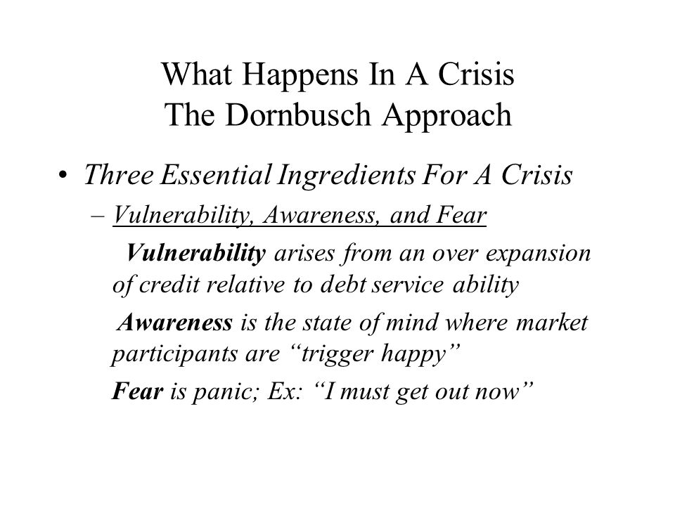 What Happens In A Crisis The Dornbusch Approach Three Essential Ingredients For A Crisis –Vulnerability, Awareness, and Fear Vulnerability arises from an over expansion of credit relative to debt service ability Awareness is the state of mind where market participants are trigger happy Fear is panic; Ex: I must get out now
