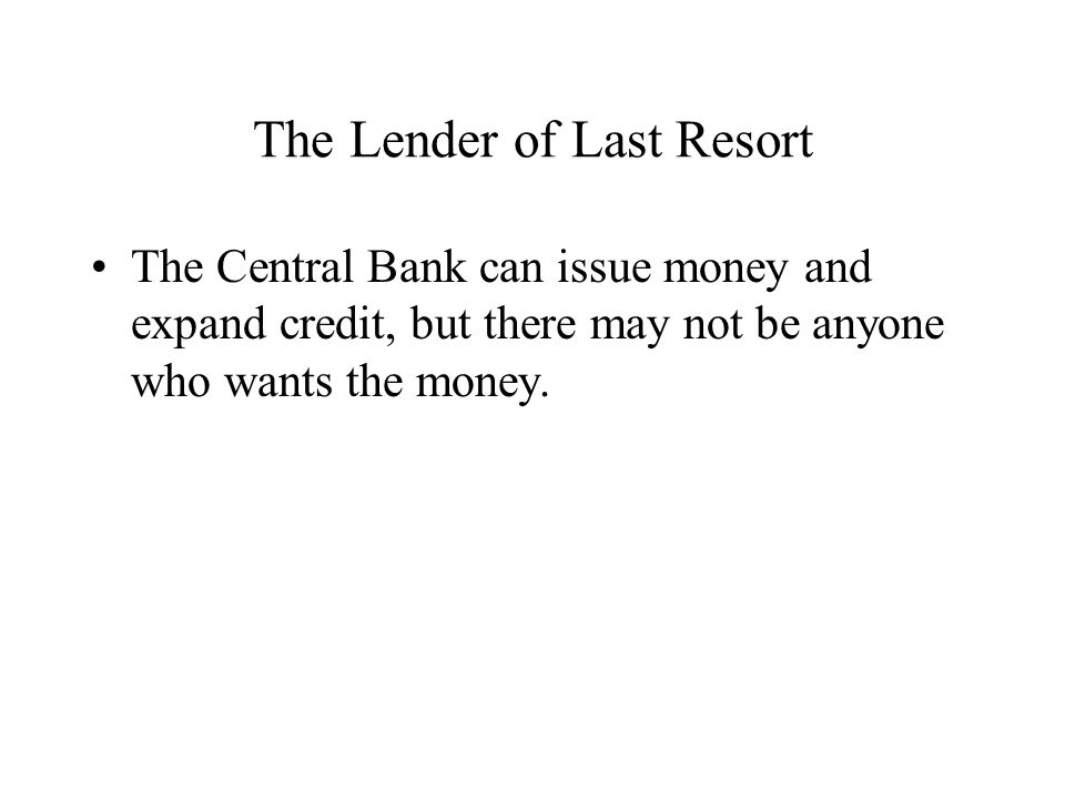 The Lender of Last Resort The Central Bank can issue money and expand credit, but there may not be anyone who wants the money.