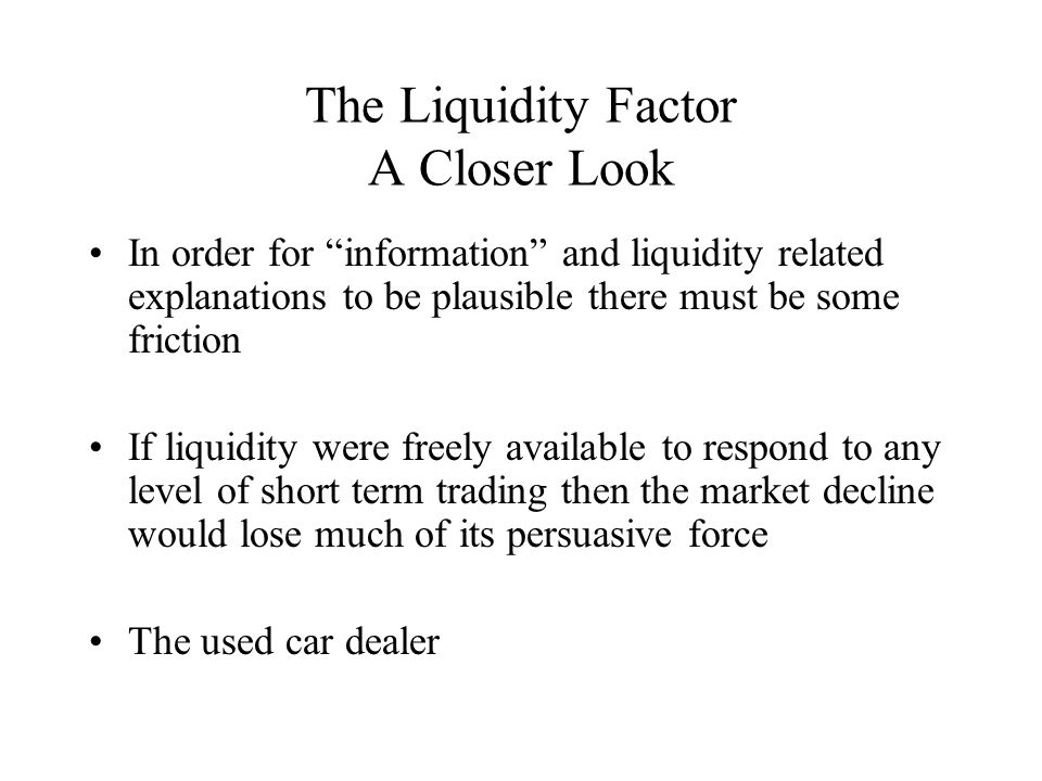 The Liquidity Factor A Closer Look In order for information and liquidity related explanations to be plausible there must be some friction If liquidity were freely available to respond to any level of short term trading then the market decline would lose much of its persuasive force The used car dealer