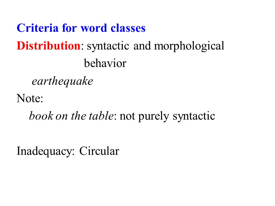 Criteria for word classes Distribution: syntactic and morphological behavior earthequake Note: book on the table: not purely syntactic Inadequacy: Circular