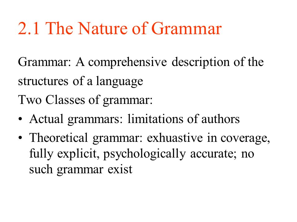 2.1 The Nature of Grammar Grammar: A comprehensive description of the structures of a language Two Classes of grammar: Actual grammars: limitations of authors Theoretical grammar: exhuastive in coverage, fully explicit, psychologically accurate; no such grammar exist