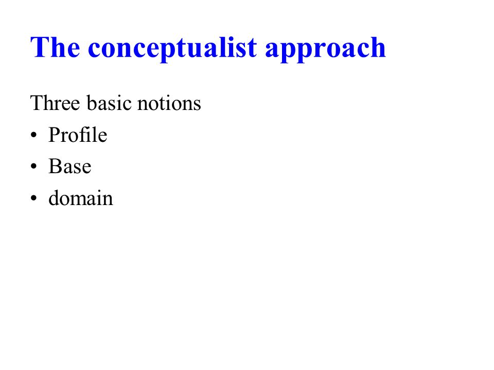 The conceptualist approach Three basic notions Profile Base domain