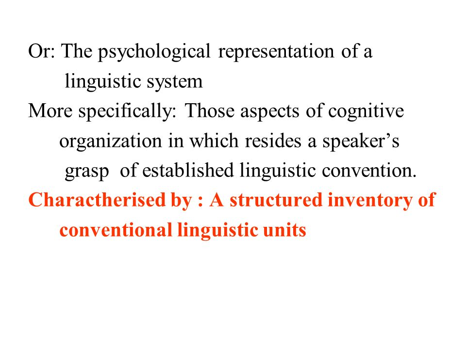 Or: The psychological representation of a linguistic system More specifically: Those aspects of cognitive organization in which resides a speakers grasp of established linguistic convention.