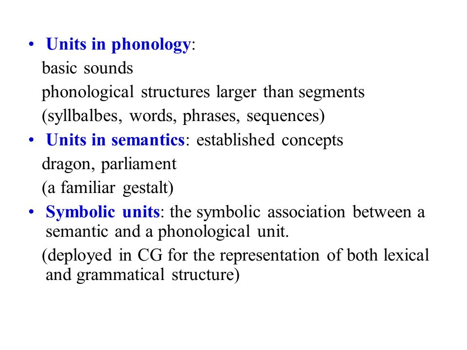 Units in phonology: basic sounds phonological structures larger than segments (syllbalbes, words, phrases, sequences) Units in semantics: established concepts dragon, parliament (a familiar gestalt) Symbolic units: the symbolic association between a semantic and a phonological unit.