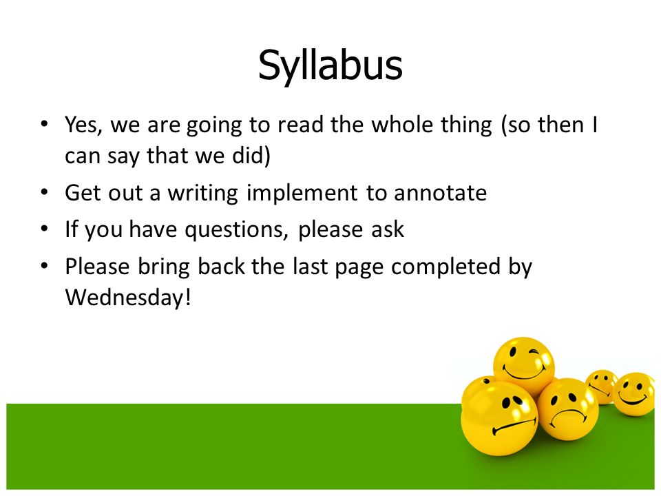 Syllabus Yes, we are going to read the whole thing (so then I can say that we did) Get out a writing implement to annotate If you have questions, please ask Please bring back the last page completed by Wednesday!