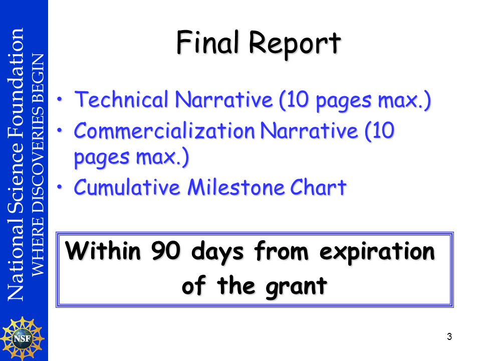 National Science Foundation WHERE DISCOVERIES BEGIN 3 Technical Narrative (10 pages max.)Technical Narrative (10 pages max.) Commercialization Narrative (10 pages max.)Commercialization Narrative (10 pages max.) Cumulative Milestone ChartCumulative Milestone Chart Final Report Within 90 days from expiration of the grant
