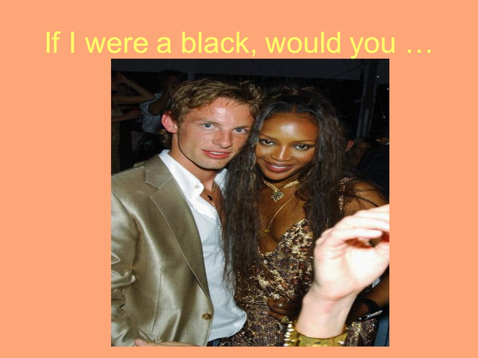 If I were a black, would you …