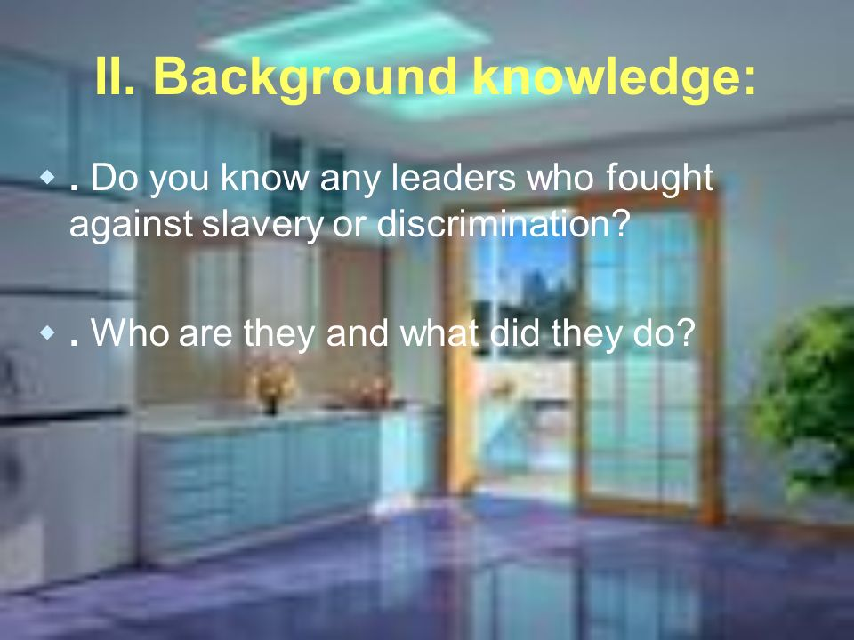 II. Background knowledge:. Do you know any leaders who fought against slavery or discrimination .