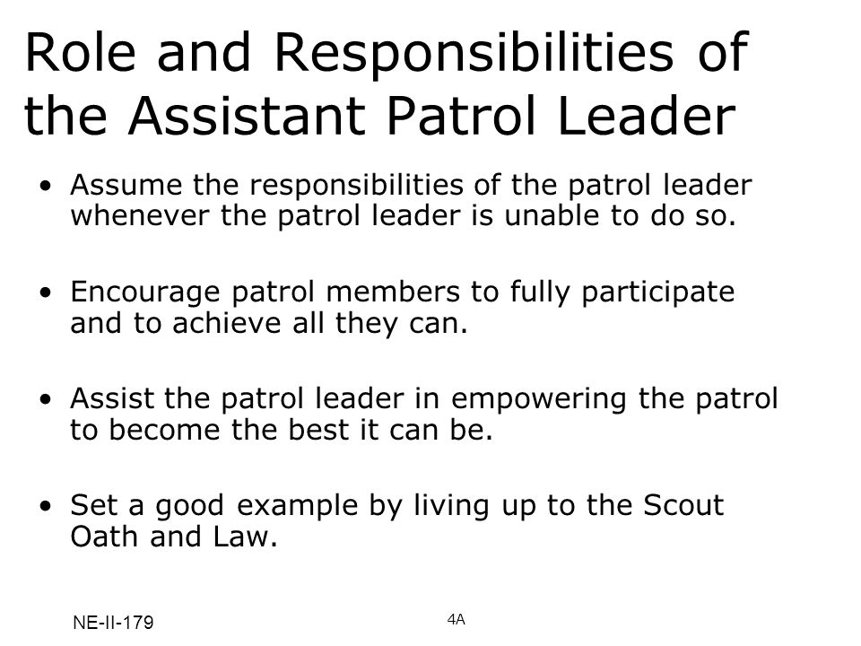NE-II-179 Role and Responsibilities of the Assistant Patrol Leader Assume the responsibilities of the patrol leader whenever the patrol leader is unable to do so.