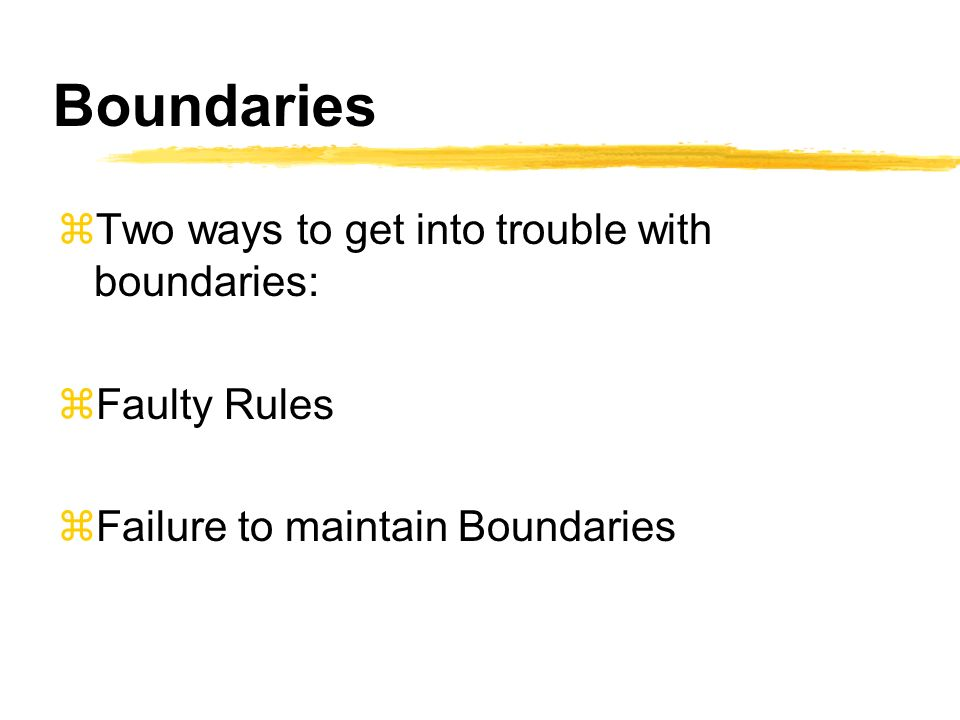 Boundaries zTwo ways to get into trouble with boundaries: zFaulty Rules zFailure to maintain Boundaries