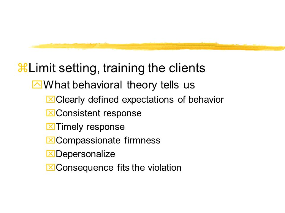 zLimit setting, training the clients yWhat behavioral theory tells us xClearly defined expectations of behavior xConsistent response xTimely response xCompassionate firmness xDepersonalize xConsequence fits the violation