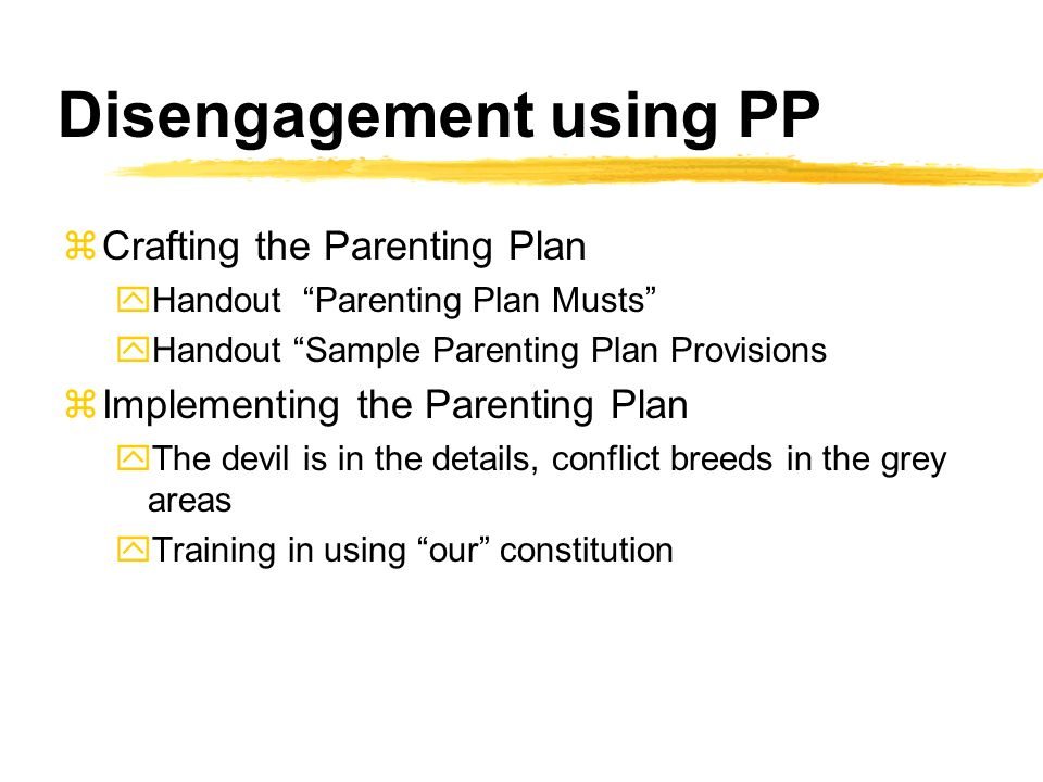 Disengagement using PP zCrafting the Parenting Plan yHandout Parenting Plan Musts yHandout Sample Parenting Plan Provisions zImplementing the Parenting Plan yThe devil is in the details, conflict breeds in the grey areas yTraining in using our constitution