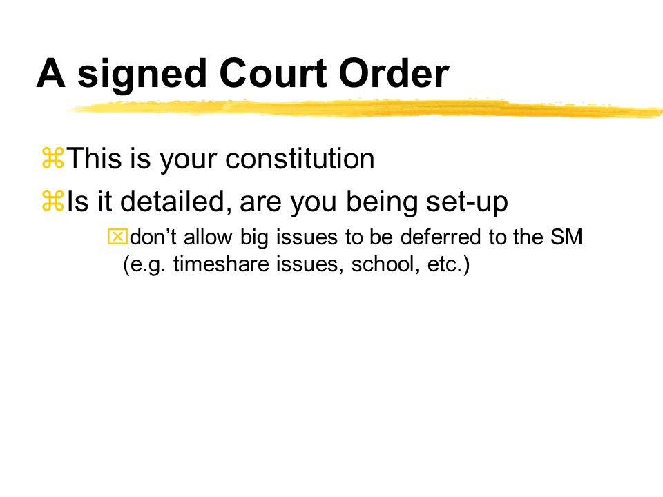A signed Court Order zThis is your constitution zIs it detailed, are you being set-up xdont allow big issues to be deferred to the SM (e.g.