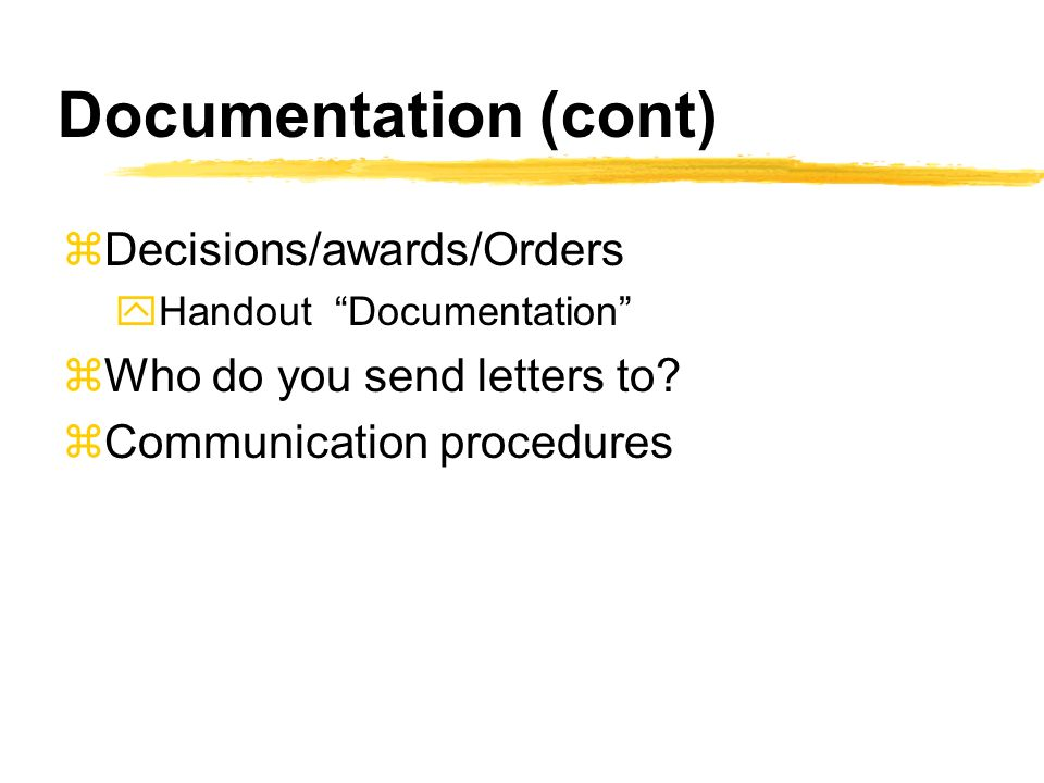 Documentation (cont) zDecisions/awards/Orders yHandout Documentation zWho do you send letters to.