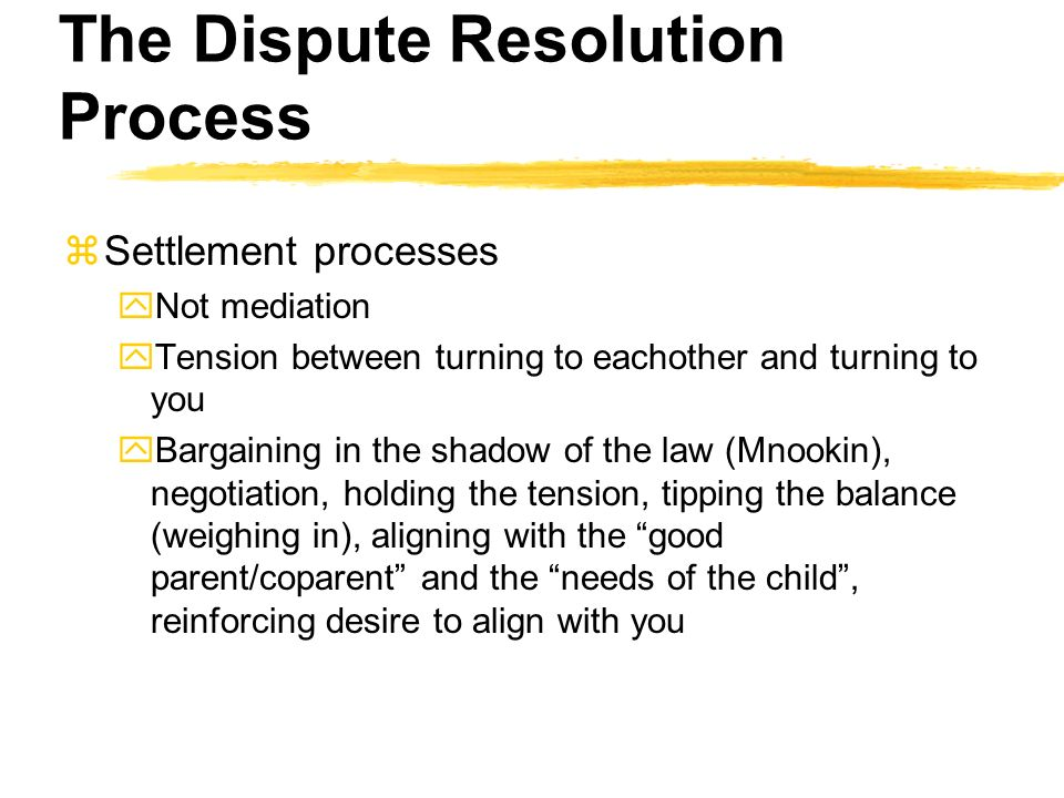 The Dispute Resolution Process zSettlement processes yNot mediation yTension between turning to eachother and turning to you yBargaining in the shadow of the law (Mnookin), negotiation, holding the tension, tipping the balance (weighing in), aligning with the good parent/coparent and the needs of the child, reinforcing desire to align with you