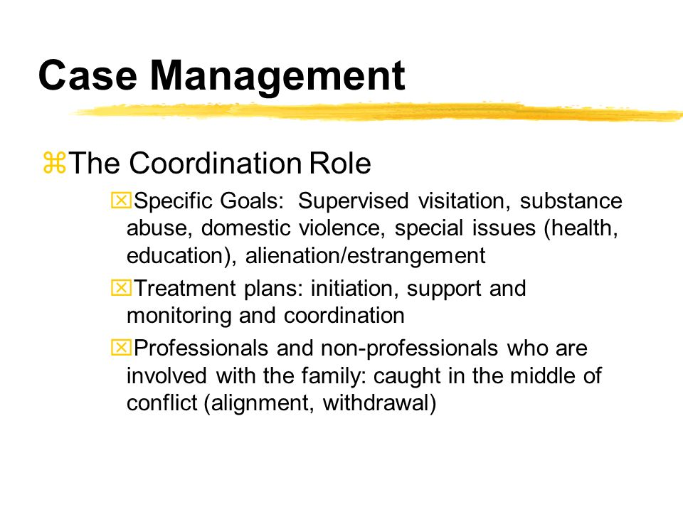 Case Management zThe Coordination Role xSpecific Goals: Supervised visitation, substance abuse, domestic violence, special issues (health, education), alienation/estrangement xTreatment plans: initiation, support and monitoring and coordination xProfessionals and non-professionals who are involved with the family: caught in the middle of conflict (alignment, withdrawal)
