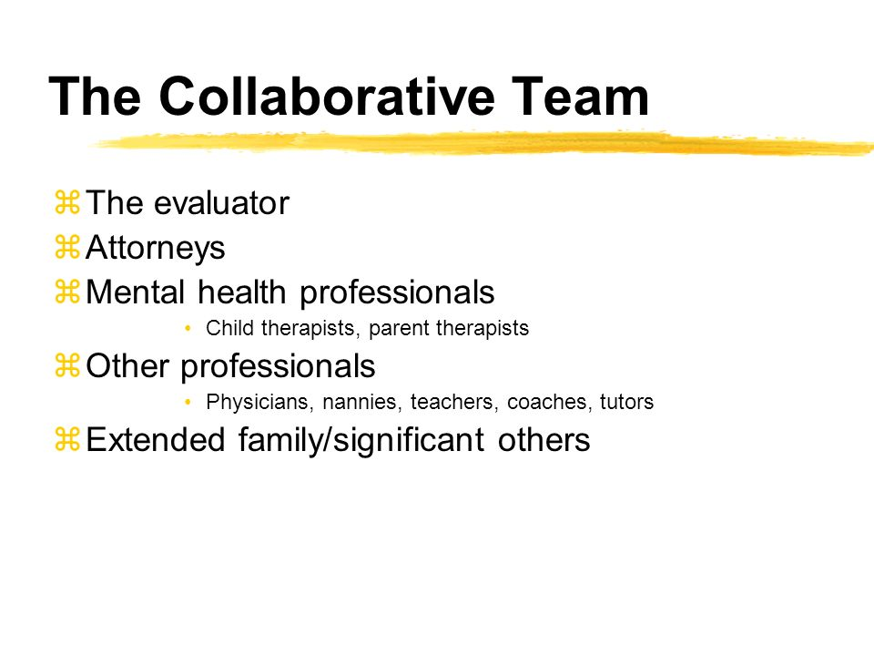 The Collaborative Team zThe evaluator zAttorneys zMental health professionals Child therapists, parent therapists zOther professionals Physicians, nannies, teachers, coaches, tutors zExtended family/significant others