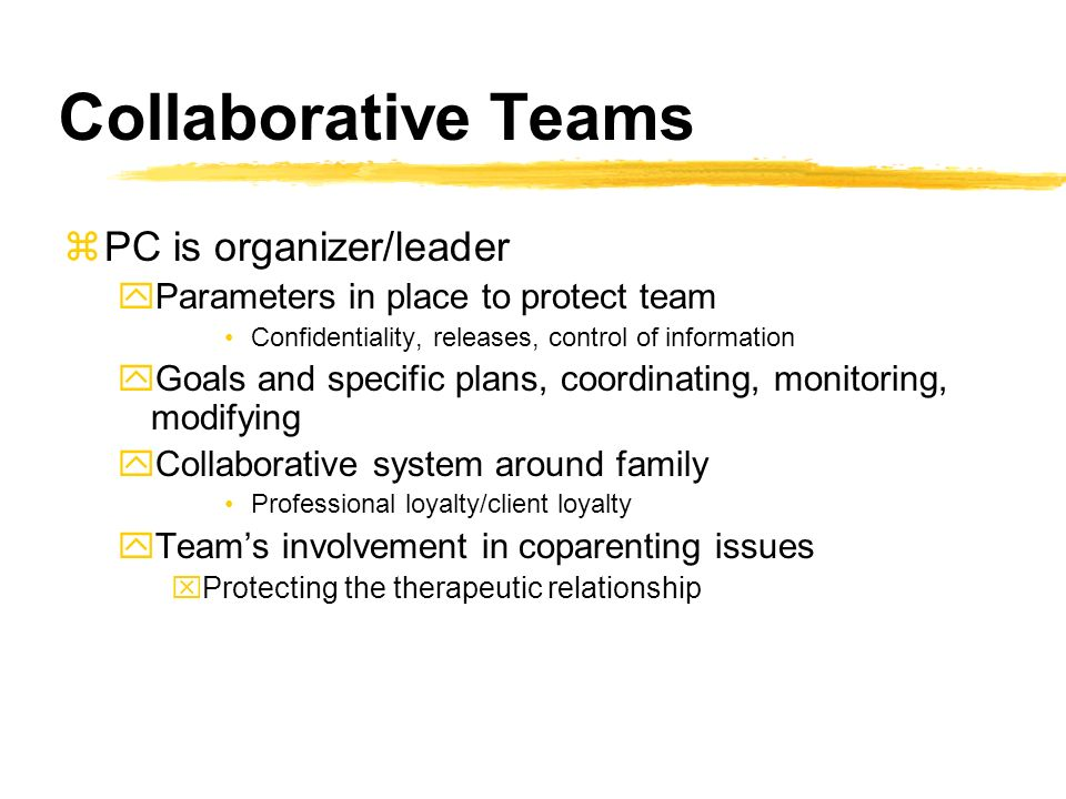 Collaborative Teams zPC is organizer/leader yParameters in place to protect team Confidentiality, releases, control of information yGoals and specific plans, coordinating, monitoring, modifying yCollaborative system around family Professional loyalty/client loyalty yTeams involvement in coparenting issues xProtecting the therapeutic relationship