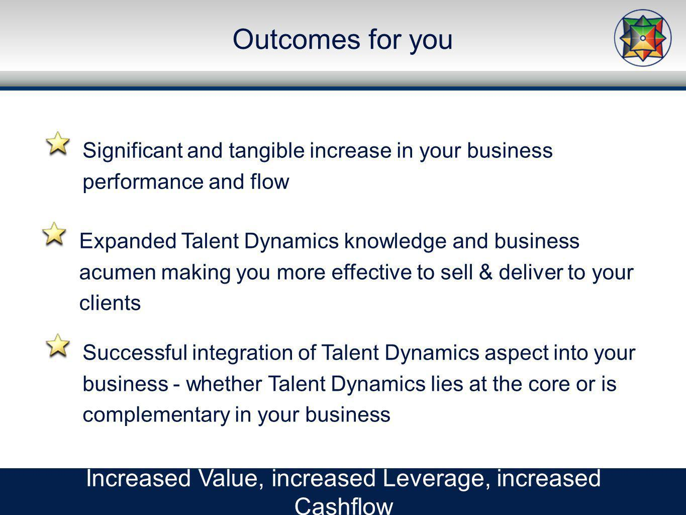 Outcomes for you Increased Value, increased Leverage, increased Cashflow Expanded Talent Dynamics knowledge and business acumen making you more effective to sell & deliver to your clients Significant and tangible increase in your business performance and flow Successful integration of Talent Dynamics aspect into your business - whether Talent Dynamics lies at the core or is complementary in your business