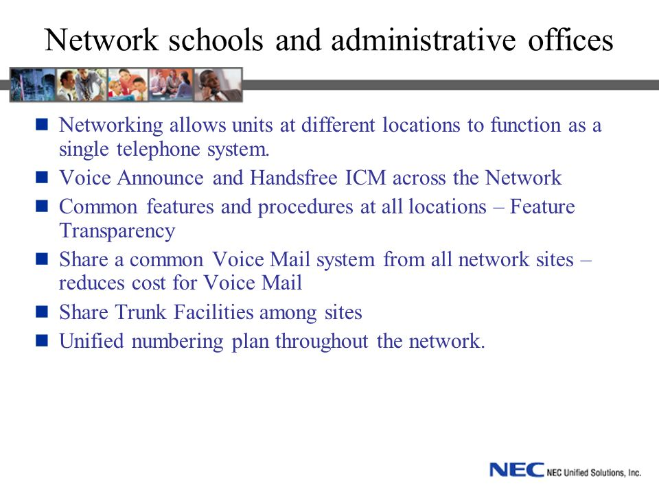 Network schools and administrative offices Networking allows units at different locations to function as a single telephone system.