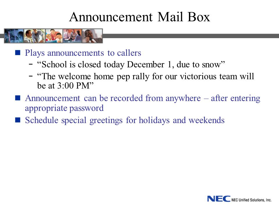 Announcement Mail Box Plays announcements to callers - School is closed today December 1, due to snow - The welcome home pep rally for our victorious team will be at 3:00 PM Announcement can be recorded from anywhere – after entering appropriate password Schedule special greetings for holidays and weekends