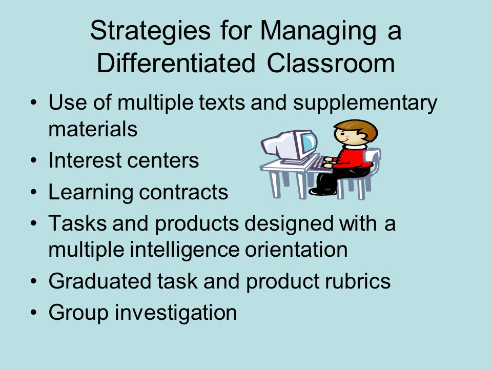 Strategies for Managing a Differentiated Classroom Use of multiple texts and supplementary materials Interest centers Learning contracts Tasks and products designed with a multiple intelligence orientation Graduated task and product rubrics Group investigation