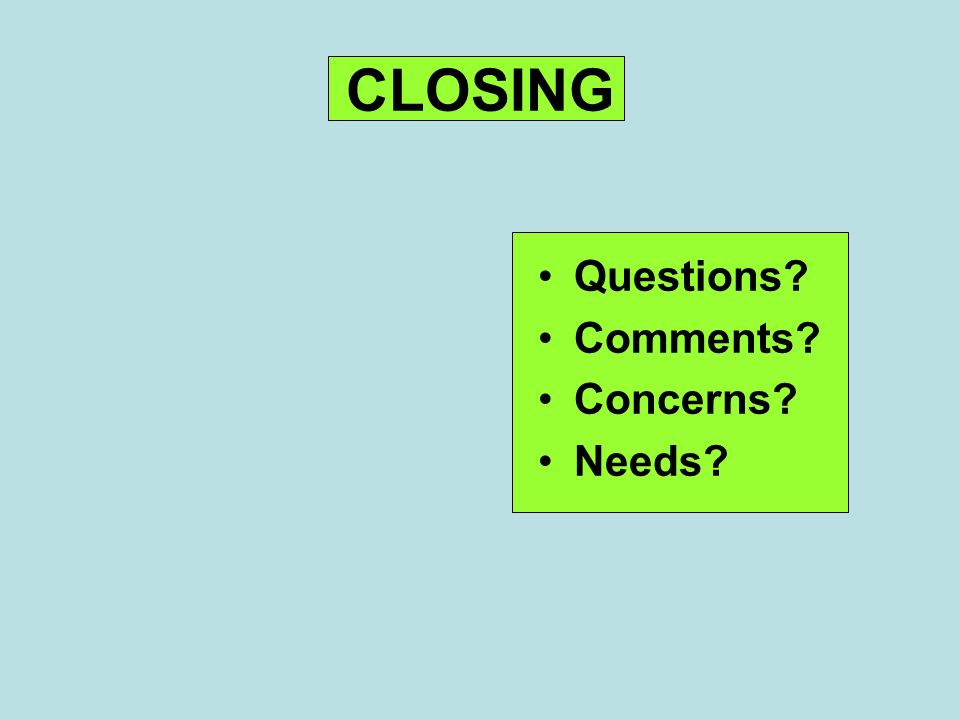 CLOSING Questions Comments Concerns Needs