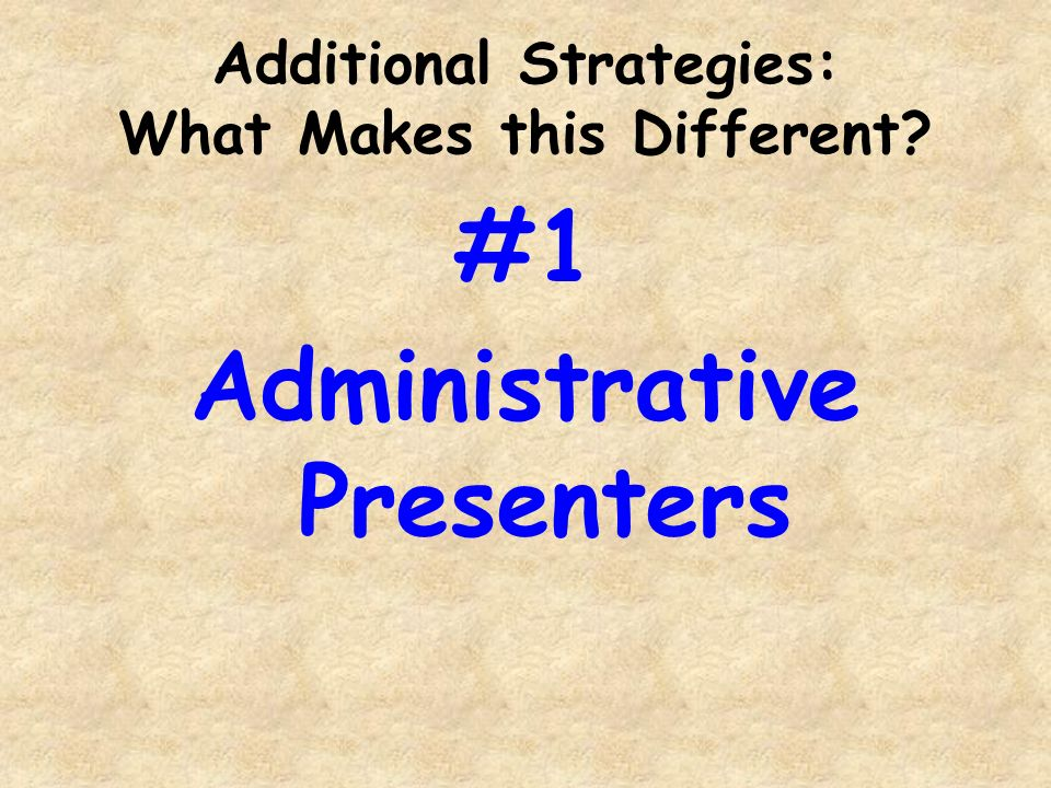 Additional Strategies: What Makes this Different #1 Administrative Presenters