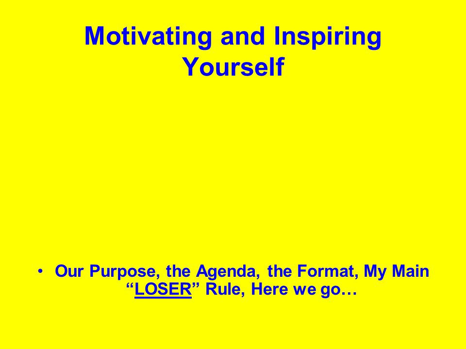 Motivating and Inspiring Yourself Our Purpose, the Agenda, the Format, My MainLOSER Rule, Here we go…