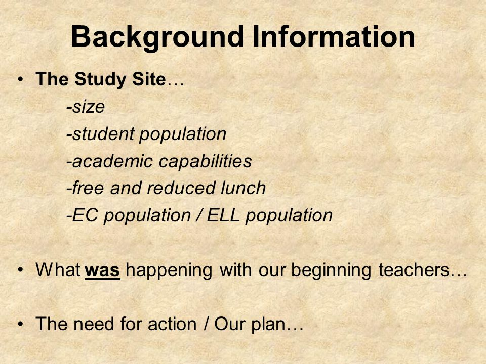 Background Information The Study Site… -size -student population -academic capabilities -free and reduced lunch -EC population / ELL population What was happening with our beginning teachers… The need for action / Our plan…