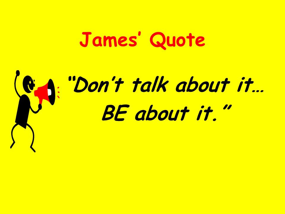 James Quote Dont talk about it… BE about it.