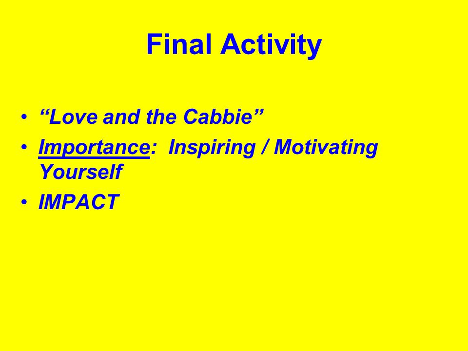 Final Activity Love and the Cabbie Importance: Inspiring / Motivating Yourself IMPACT