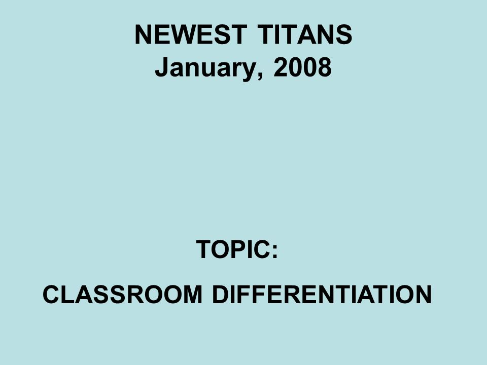 NEWEST TITANS January, 2008 TOPIC: CLASSROOM DIFFERENTIATION