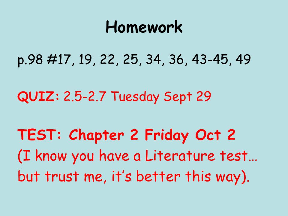 Homework p.98 #17, 19, 22, 25, 34, 36, 43-45, 49 QUIZ: Tuesday Sept 29 TEST: Chapter 2 Friday Oct 2 (I know you have a Literature test… but trust me, its better this way).