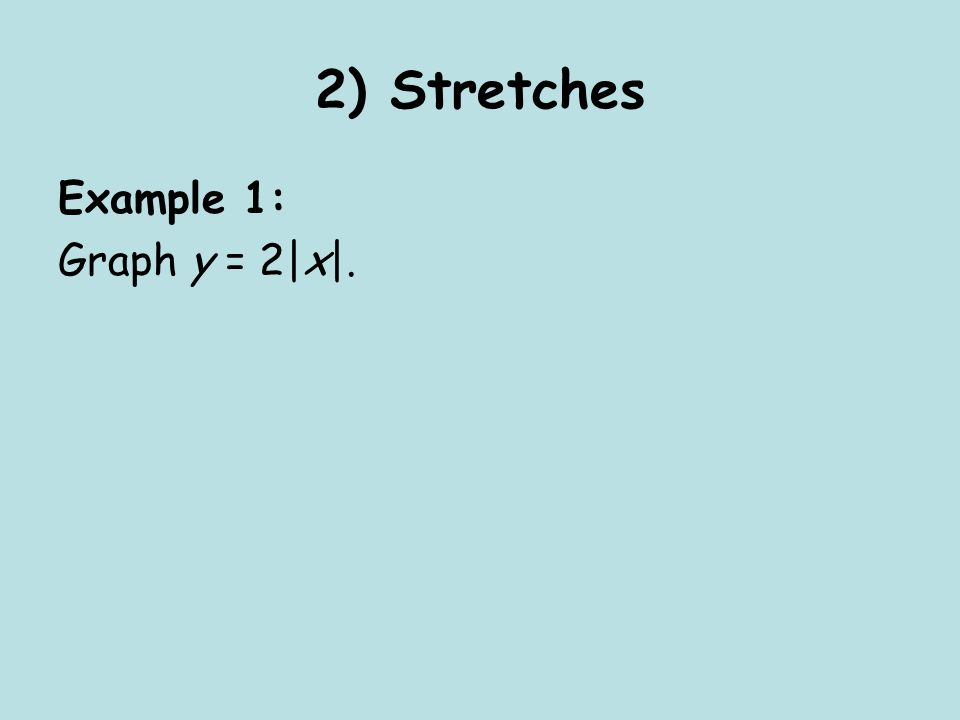 2) Stretches Example 1: Graph y = 2|x|.