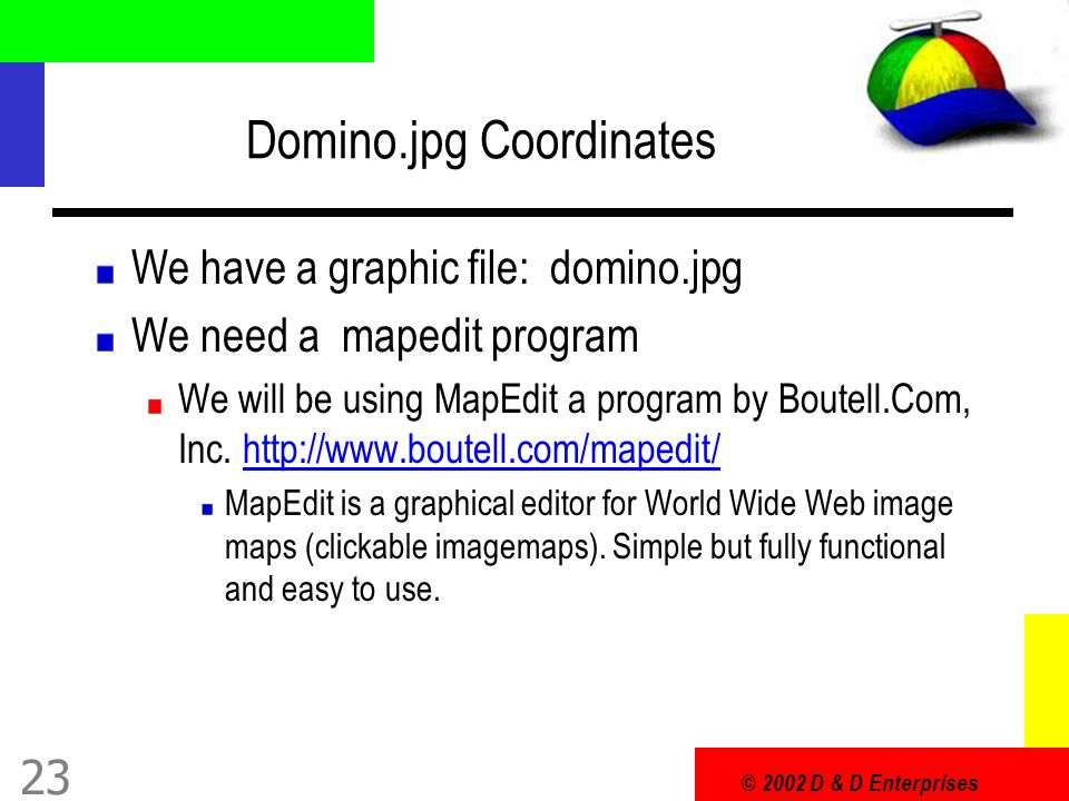 © 2002 D & D Enterprises 23 Domino.jpg Coordinates We have a graphic file: domino.jpg We need a mapedit program We will be using MapEdit a program by Boutell.Com, Inc.