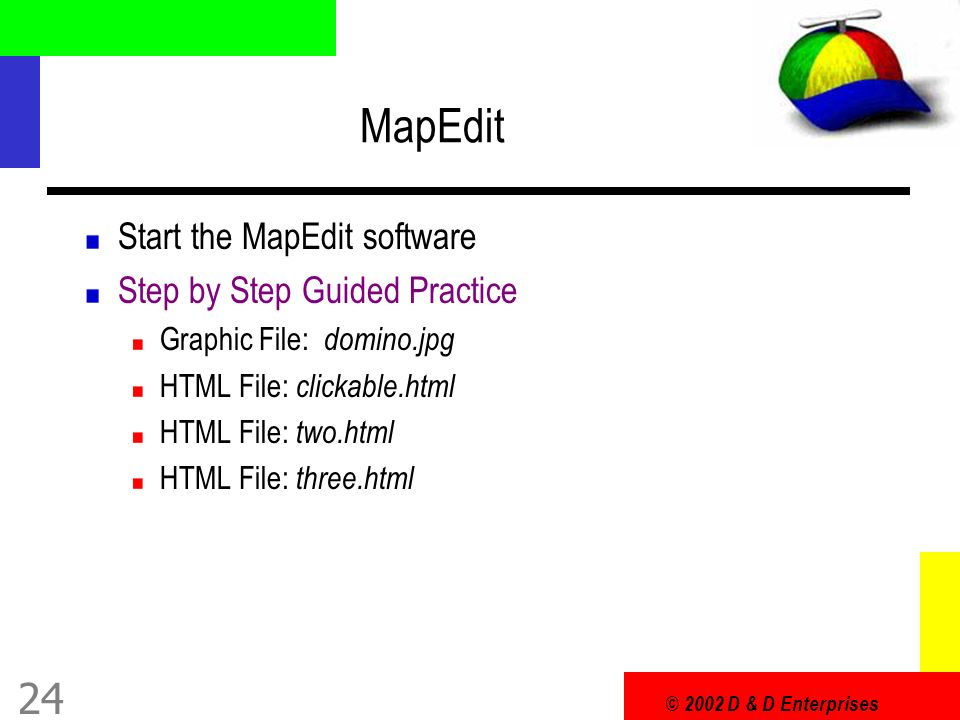 © 2002 D & D Enterprises 24 MapEdit Start the MapEdit software Step by Step Guided Practice Graphic File: domino.jpg HTML File: clickable.html HTML File: two.html HTML File: three.html