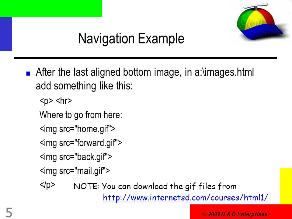 © 2002 D & D Enterprises 5 Navigation Example After the last aligned bottom image, in a:\images.html add something like this: Where to go from here: NOTE: You can download the gif files from