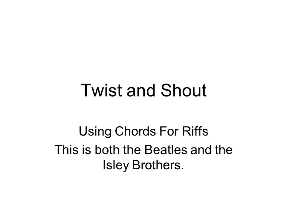Twist and Shout Using Chords For Riffs This is both the Beatles and the Isley Brothers.