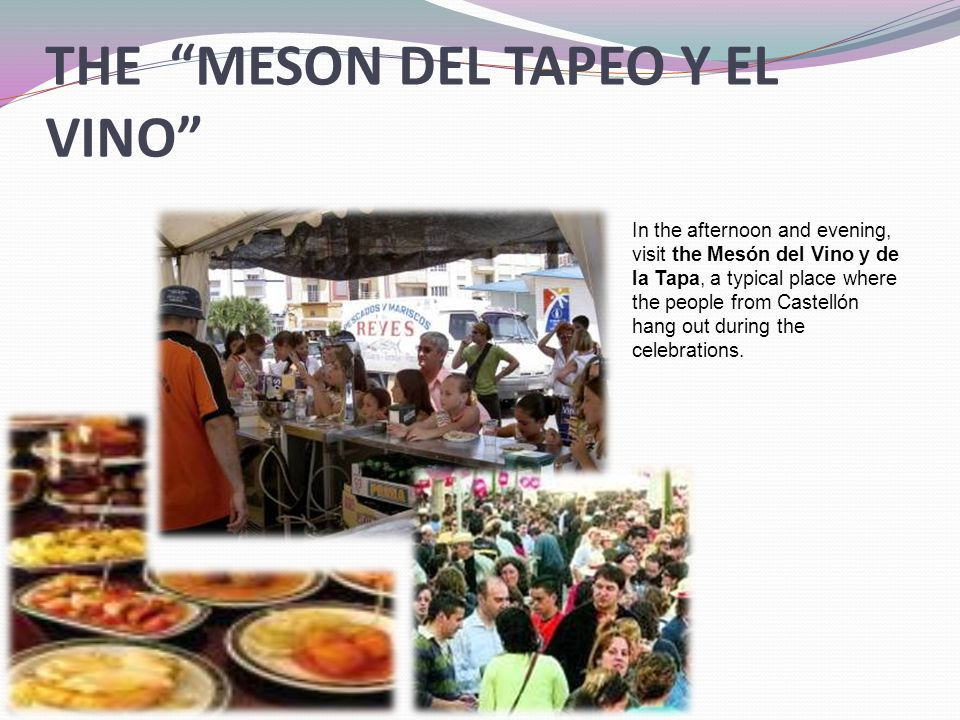THE MESON DEL TAPEO Y EL VINO In the afternoon and evening, visit the Mesón del Vino y de la Tapa, a typical place where the people from Castellón hang out during the celebrations.