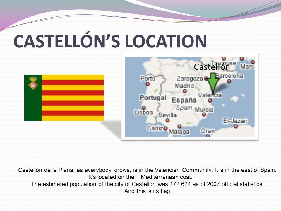 CASTELLÓNS LOCATION Castellón Castellón de la Plana, as everybody knows, is in the Valencian Community.