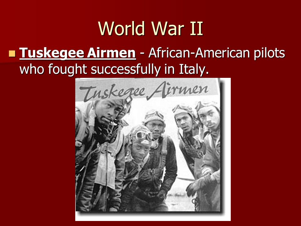 World War II Tuskegee Airmen - African-American pilots who fought successfully in Italy.