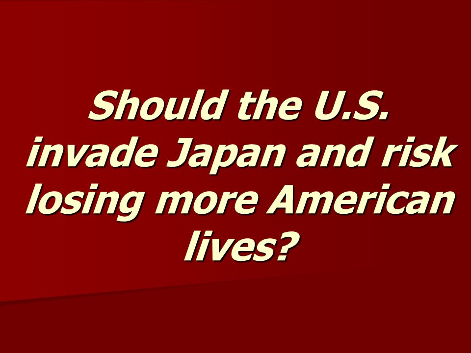 Should the U.S. invade Japan and risk losing more American lives